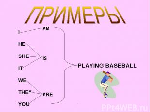 ПРИМЕРЫ I HE SHE IT WE THEY YOU PLAYING BASEBALL
