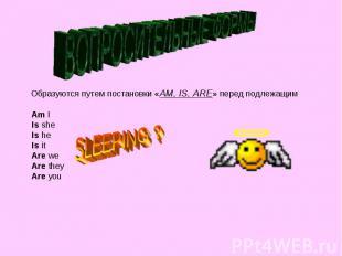 ВОПРОСИТЕЛЬНЫЕ ФОРМЫ Образуются путем постановки «АM, IS, ARE» перед подлежащим