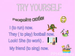 TRY YOURSELF Раскройте скобки I (to run) now. They ( to play) football now. Look