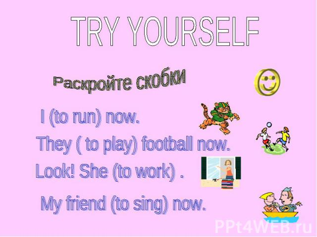 TRY YOURSELF Раскройте скобки I (to run) now. They ( to play) football now. Look! She (to work) . My friend (to sing) now.