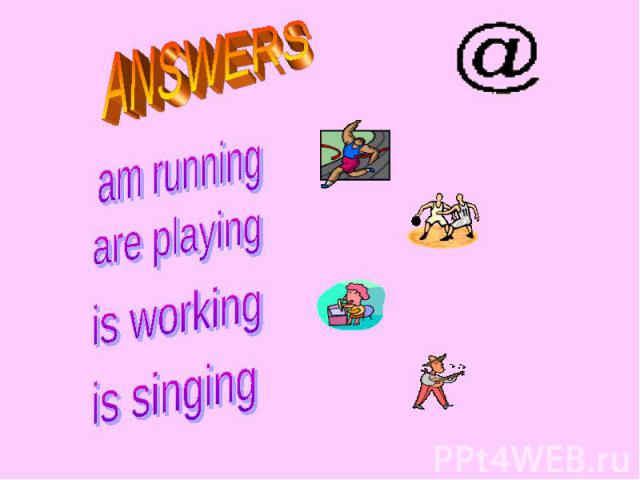 ANSWERS am running are playing is working is singing