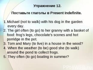 Упражнение 12. Поставьте глаголы в Present Indefinite. Michael (not to walk) wit