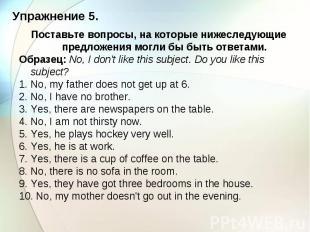 Упражнение 5. Поставьте вопросы, на которые нижеследующие предложения могли бы б