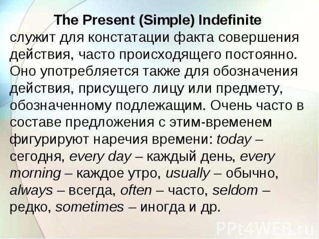 The Present (Simple) Indefinite служит для констатации факта совершения действия, часто происходящего постоянно. Оно употребляется также для обозначения действия, присущего лицу или предмету, обозначенному подлежащим. Очень часто в составе предложен…