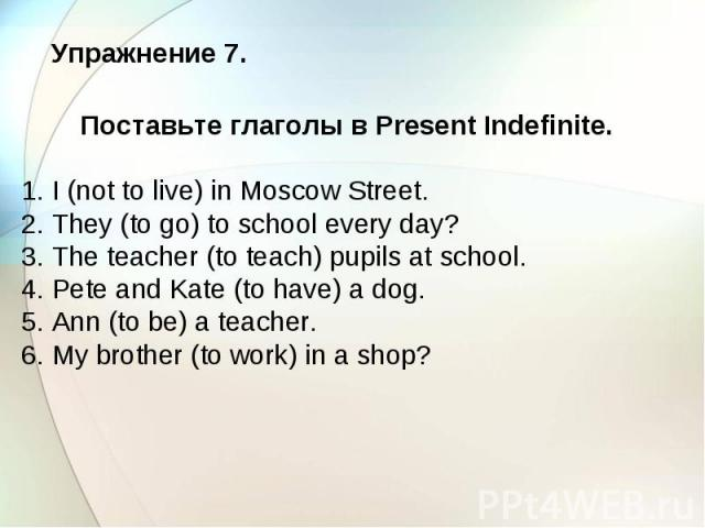 Упражнение 7. Поставьте глаголы в Present Indefinite. 1. I (not to live) in Moscow Street. 2. They (to go) to school every day? 3. The teacher (to teach) pupils at school. 4. Pete and Kate (to have) a dog. 5. Ann (to be) a teacher. 6. My brother (to…
