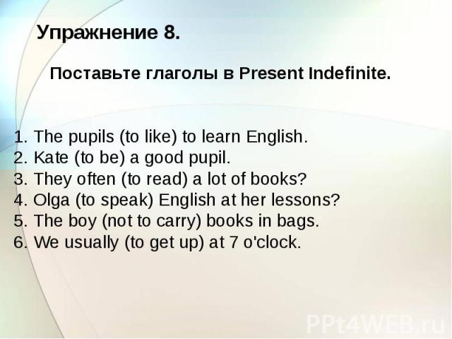 Упражнение 8. Поставьте глаголы в Present Indefinite. 1. The pupils (to like) to learn English. 2. Kate (to be) a good pupil. 3. They often (to read) a lot of books? 4. Olga (to speak) English at her lessons? 5. The boy (not to carry) books in bags.…