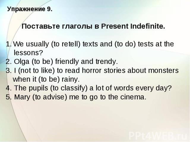 Упражнение 9. Поставьте глаголы в Present Indefinite. We usually (to retell) texts and (to do) tests at the lessons? 2. Olga (to be) friendly and trendy. 3. I (not to like) to read horror stories about monsters when it (to be) rainy. 4. The pupils (…