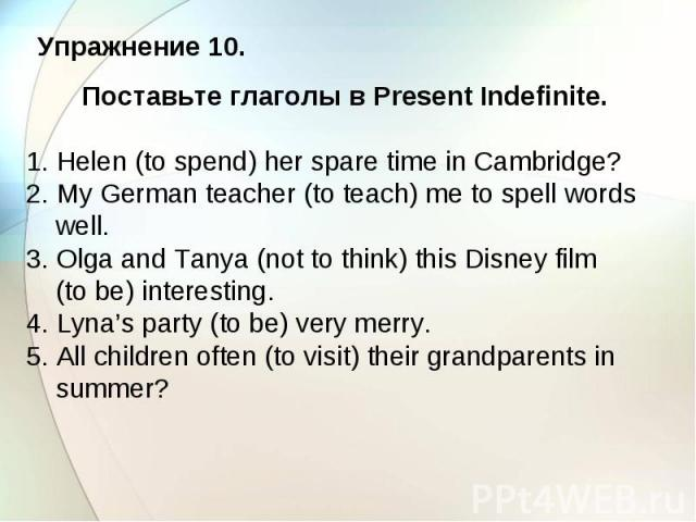 Упражнение 10. Поставьте глаголы в Present Indefinite. 1. Helen (to spend) her spare time in Cambridge? 2. My German teacher (to teach) me to spell words well. 3. Olga and Tanya (not to think) this Disney film (to be) interesting. 4. Lyna's party (t…