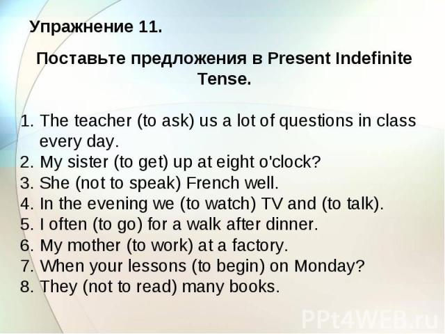 Упражнение 11. Поставьте предложения в Present Indefinite Tense. 1. The teacher (to ask) us a lot of questions in class every day. 2. My sister (to get) up at eight o'clock? 3. She (not to speak) French well. 4. In the evening we (to watch) TV and (…