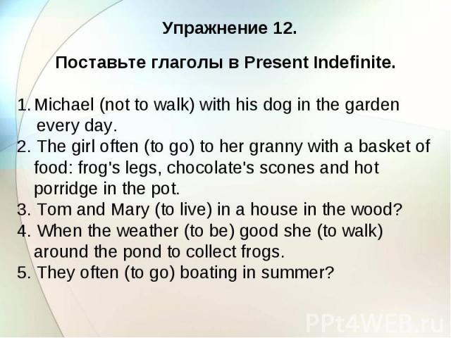 Упражнение 12. Поставьте глаголы в Present Indefinite. Michael (not to walk) with his dog in the garden every day. 2. The girl often (to go) to her granny with a basket of food: frog's legs, chocolate's scones and hot porridge in the pot. 3. Tom and…