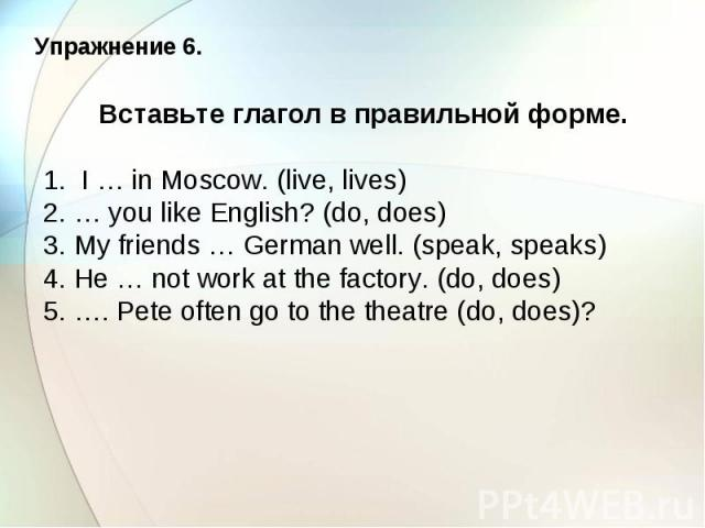 Упражнение 6. Вставьте глагол в правильной форме. 1. I … in Moscow. (live, lives) 2. … you like English? (do, does) 3. My friends … German well. (speak, speaks) 4. He … not work at the factory. (do, does) 5. …. Pete often go to the theatre (do, does)?