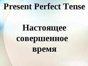 Present Perfect Tense Настоящее совершенное время