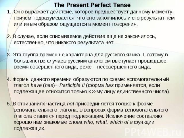 The Present Perfect Tense Оно выражает действие, которое предшествует данному моменту, причем подразумевается, что оно закончилось и его результат тем или иным образом ощущается в момент говорения. 2. В случае, если описываемое действие еще не закон…