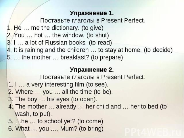 Упражнение 1. Поставьте глаголы в Present Perfect. 1. He … me the dictionary. (to give) 2. You … not … the window. (to shut) 3. I … a lot of Russian books. (to read) 4. It is raining and the children … to stay at home. (to decide) 5. … the mother … …