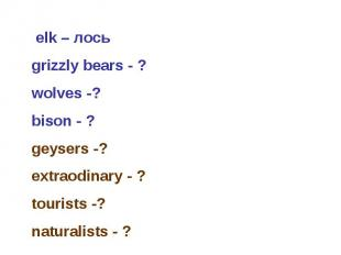 elk – лось grizzly bears - ? wolves -? bison - ? geysers -? extraodinary - ? to