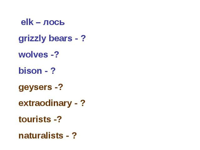 elk – лось grizzly bears - ? wolves -? bison - ? geysers -? extraodinary - ? tourists -? naturalists - ?