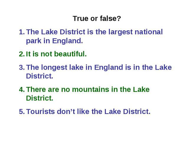 True or false? The Lake District is the largest national park in England. It is not beautiful. The longest lake in England is in the Lake District. There are no mountains in the Lake District. Tourists don't like the Lake District.