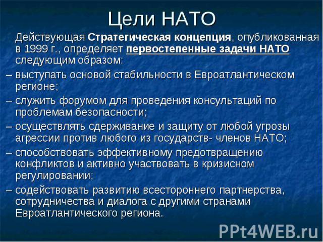 Цели НАТО Действующая Стратегическая концепция, опубликованная в 1999 г., определяет первостепенные задачи НАТО следующим образом: – выступать основой стабильности в Евроатлантическом регионе; – служить форумом для проведения консультаций по проблем…