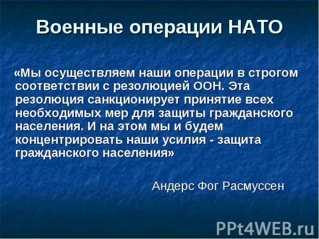 Военные операции НАТО «Мы осуществляем наши операции в строгом соответствии с резолюцией ООН. Эта резолюция санкционирует принятие всех необходимых мер для защиты гражданского населения. И на этом мы и будем концентрировать наши усилия - защита граж…