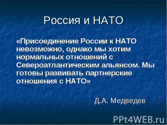 Россия и НАТО «Присоединение России к НАТО невозможно, однако мы хотим нормальных отношений с Североатлантическим альянсом. Мы готовы развивать партнерские отношения с НАТО» Д.А. Медведев