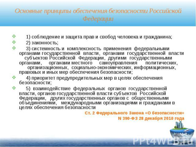 Основные принципы обеспечения безопасности Российской Федерации 1) соблюдение и защита прав и свобод человека и гражданина; 2) законность; 3) системность и комплексность применения федеральными органами государственной власти, органами государственн…