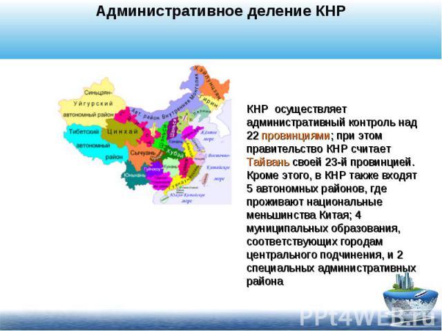 Административное деление КНРКНР осуществляет административный контроль над 22 провинциями; при этом правительство КНР считает Тайвань своей 23-й провинцией. Кроме этого, в КНР также входят 5 автономных районов, где проживают национальные меньшинства…