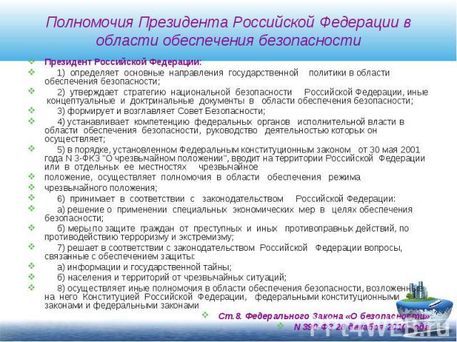 Полномочия Президента Российской Федерации в области обеспечения безопасности Президент Российской Федерации: 1) определяет основные направления государственной политики в области обеспечения безопасности; 2) утверждает стратегию национальной безопа…