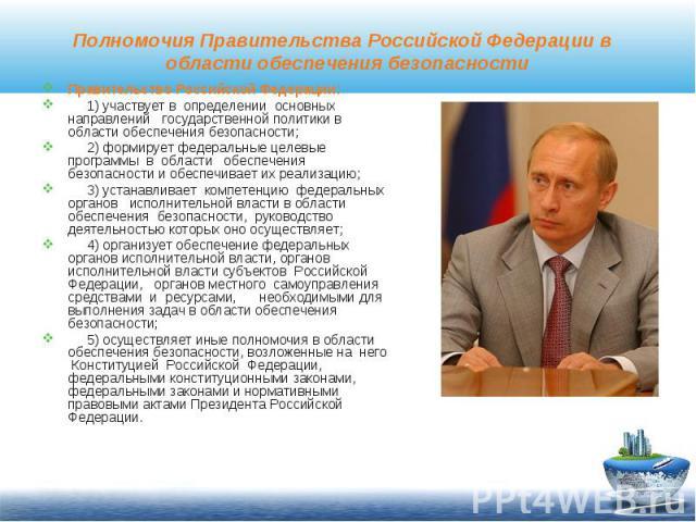 Полномочия Правительства Российской Федерации в области обеспечения безопасностиПравительство Российской Федерации: 1) участвует в определении основных направлений государственной политики в области обеспечения безопасности; 2) формирует федеральные…