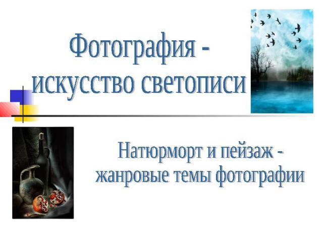 Фотография - искусство светописи Натюрморт и пейзаж - жанровые темы фотографии