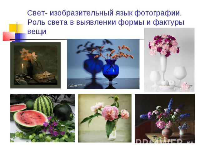 Свет- изобразительный язык фотографии. Роль света в выявлении формы и фактуры вещи
