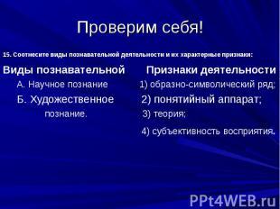 Проверим себя!15. Соотнесите виды познавательной деятельности и их характерные п
