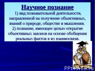 Научное познание 1) вид познавательной деятельности, направленной на получение о