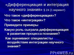 «Дифференциация и интеграция научного знания» § 24 (1 вариант) Что такое «диффер