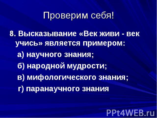 Проверим себя!8. Высказывание «Век живи - век учись» является примером: а) научного знания; б) народной мудрости; в) мифологического знания; г) паранаучного знания