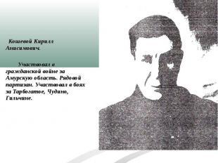 Кошевой Кирилл Анисимович. Участвовал в гражданской войне за Амурскую область. Р