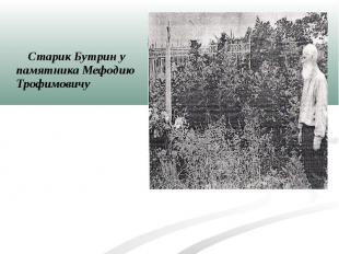 Старик Бутрин у памятника Мефодию Трофимовичу