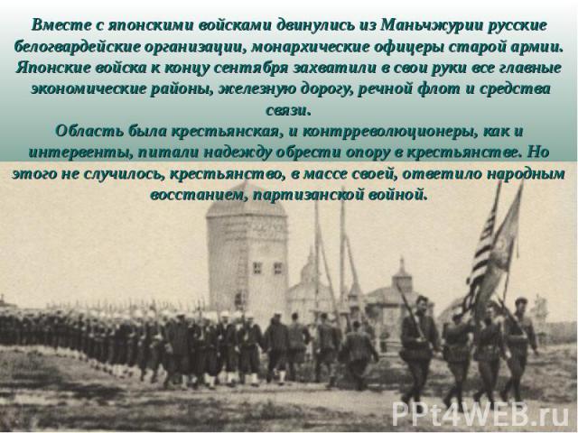Вместе с японскими войсками двинулись из Маньчжурии русские белогвардейские организации, монархические офицеры старой армии. Японские войска к концу сентября захватили в свои руки все главные экономические районы, железную дорогу, речной флот и сред…