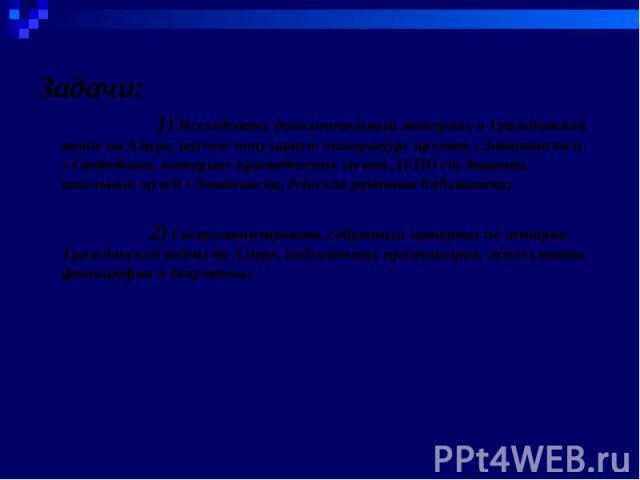 Задачи: 1) Исследовать дополнительный материал о Гражданской войне на Амуре, научно-популярную литературу архивов г.Завитинска и г.Свободного, материал краеведческих музеев ДЕПО ст.Завитая, школьный музей г.Завитинска, детская районная библиотека; 2…