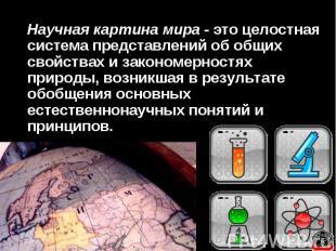 Научная картина мира - это целостная система представлений об общих свойствах и