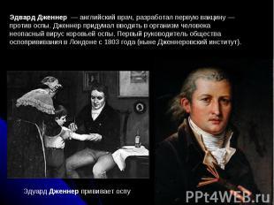 Эдвард Дженнер — английский врач, разработал первую вакцину— против оспы. Джен