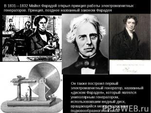 В 1831—1832 Майкл Фарадей открыл принцип работы электромагнитных генераторов. Пр