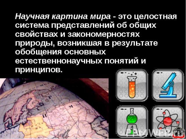 Научная картина мира - это целостная система представлений об общих свойствах и закономерностях природы, возникшая в результате обобщения основных естественнонаучных понятий и принципов.