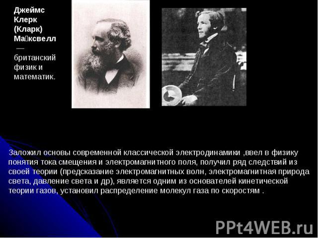 Джеймс Клерк (Кларк) Ма ксвелл — британский физик и математик. Заложил основы современной классической электродинамики ,ввел в физику понятия тока смещения и электромагнитного поля, получил ряд следствий из своей теории (предсказание электромагнитн…