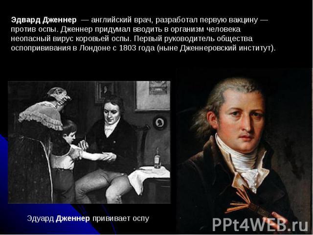 Эдвард Дженнер — английский врач, разработал первую вакцину— против оспы. Дженнер придумал вводить в организм человека неопасный вирус коровьей оспы. Первый руководитель общества оспопрививания в Лондоне с 1803 года (ныне Дженнеровский институт). …