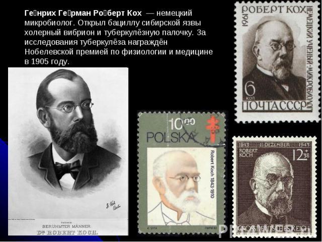 Ге нрих Ге рман Ро берт Кох — немецкий микробиолог. Открыл бациллу сибирской язвы холерный вибрион и туберкулёзную палочку. За исследования туберкулёза награждён Нобелевской премией по физиологии и медицине в 1905 году.