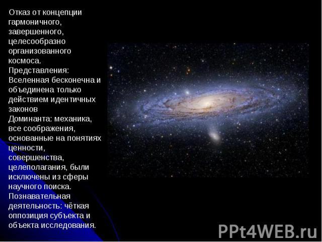 Отказ от концепции гармоничного, завершенного, целесообразно организованного космоса. Представления: Вселенная бесконечна и объединена только действием идентичных законов Доминанта: механика, все соображения, основанные на понятиях ценности, соверше…