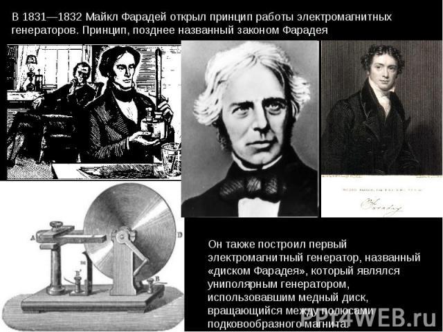 В 1831—1832 Майкл Фарадей открыл принцип работы электромагнитных генераторов. Принцип, позднее названный законом Фарадея Он также построил первый электромагнитный генератор, названный «диском Фарадея», который являлся униполярным генератором, исполь…