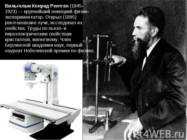 Вильгельм Конрад Рентген (1845-1923) — крупнейший немецкий физик-экспериментатор. Открыл (1895) рентгеновские лучи, исследовал их свойства. Труды по пьезо- и пироэлектрическим свойствам кристаллов, магнетизму. Член Берлинской академии наук, первый л…