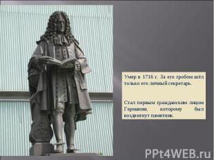 Умер в 1716 г. За его гробом шёл только его личный секретарь. Стал первым гражда