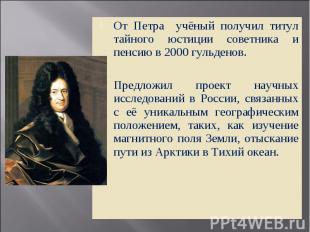 От Петра учёный получил титул тайного юстиции советника и пенсию в 2000 гульдено